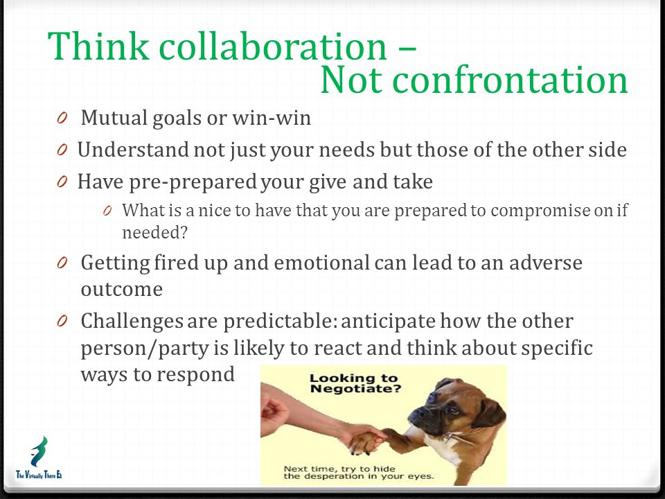 Think collaboration – Not confrontation Mutual goals or win-win