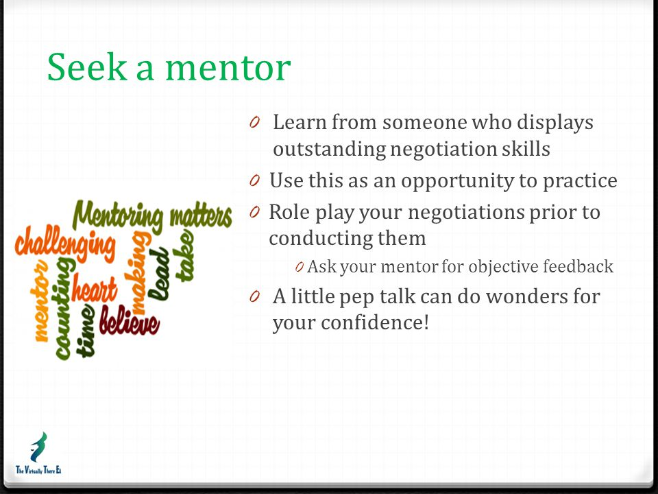 Seek a mentor Learn from someone who displays outstanding negotiation skills. Use this as an opportunity to practice.