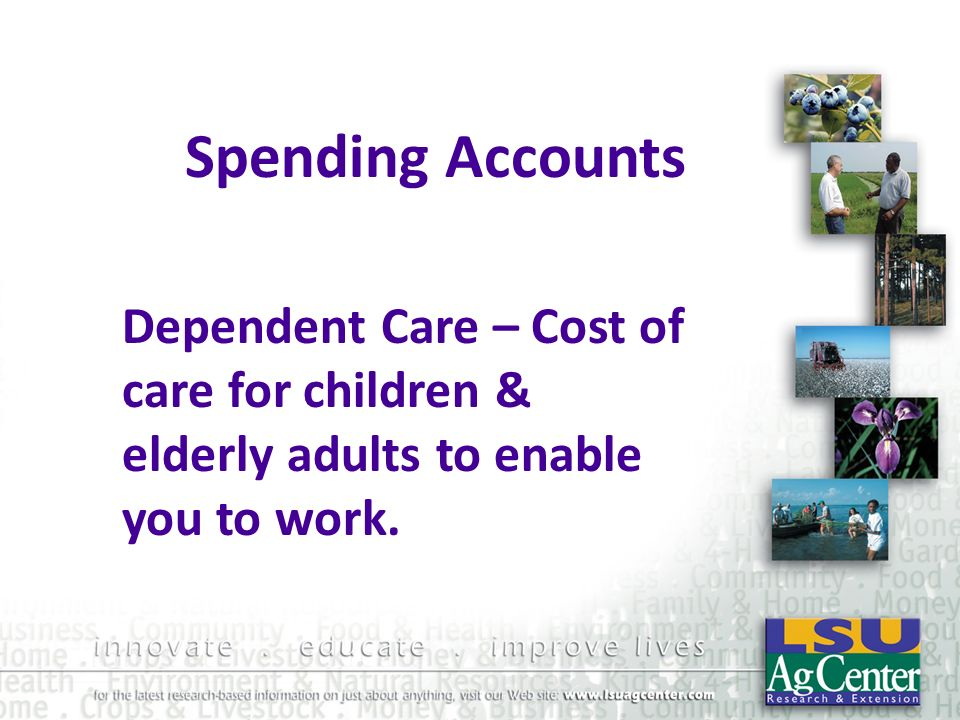 Spending Accounts Dependent Care – Cost of care for children & elderly adults to enable you to work.