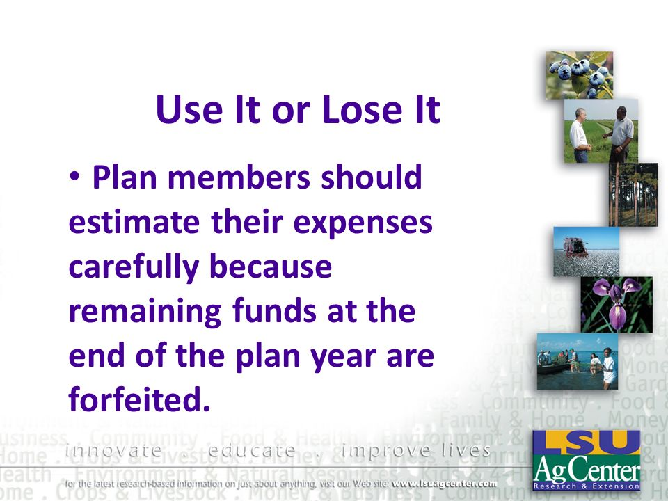 Use It or Lose ItPlan members should estimate their expenses carefully because remaining funds at the end of the plan year are forfeited.