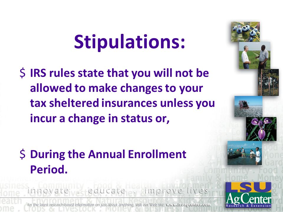 Stipulations:IRS rules state that you will not be allowed to make changes to your tax sheltered insurances unless you incur a change in status or,