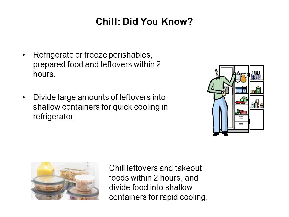 Chill: Did You Know Refrigerate or freeze perishables, prepared food and leftovers within 2 hours.