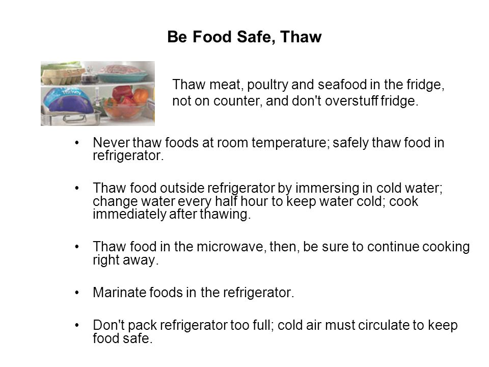 Be Food Safe, Thaw Thaw meat, poultry and seafood in the fridge, not on counter, and don t overstuff fridge.