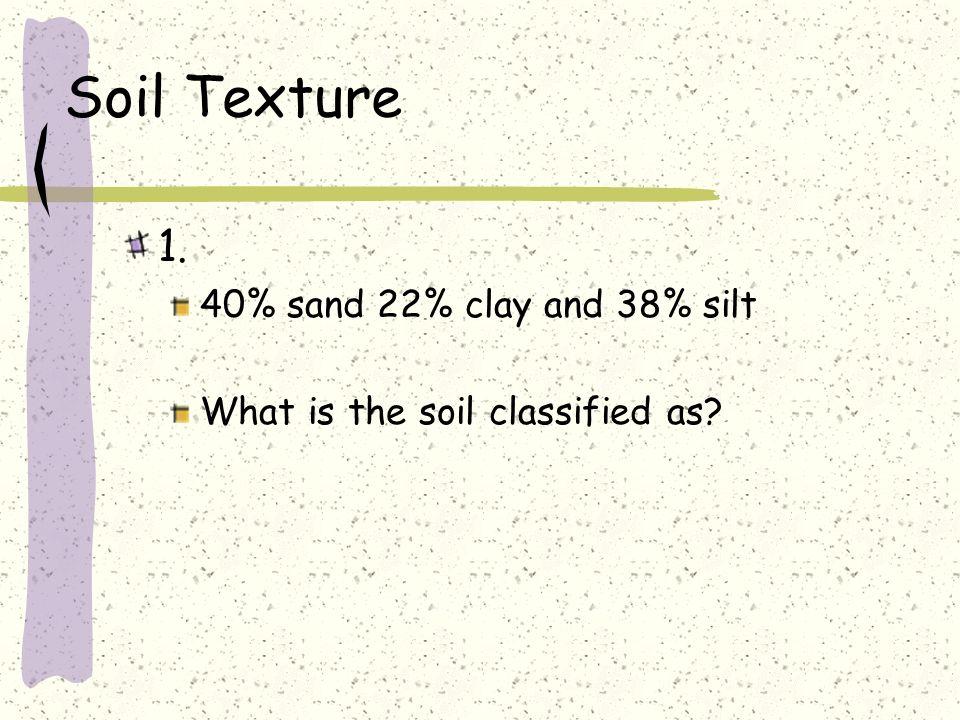 Soil Texture 1. 40% sand 22% clay and 38% silt