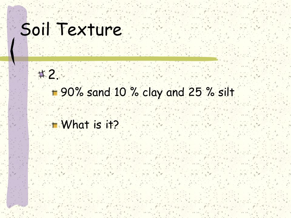 Soil Texture 2. 90% sand 10 % clay and 25 % silt What is it