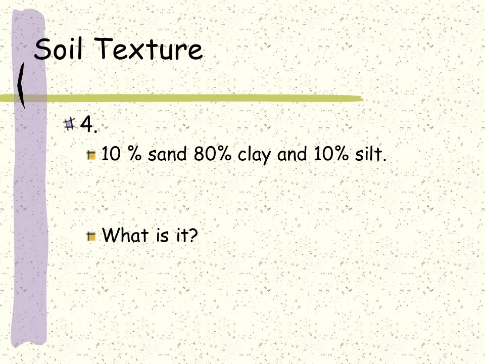 Soil Texture 4. 10 % sand 80% clay and 10% silt. What is it