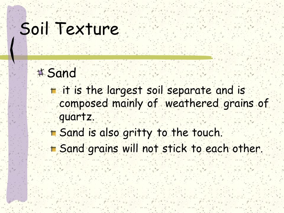 Soil Texture Sand. it is the largest soil separate and is composed mainly of weathered grains of quartz.