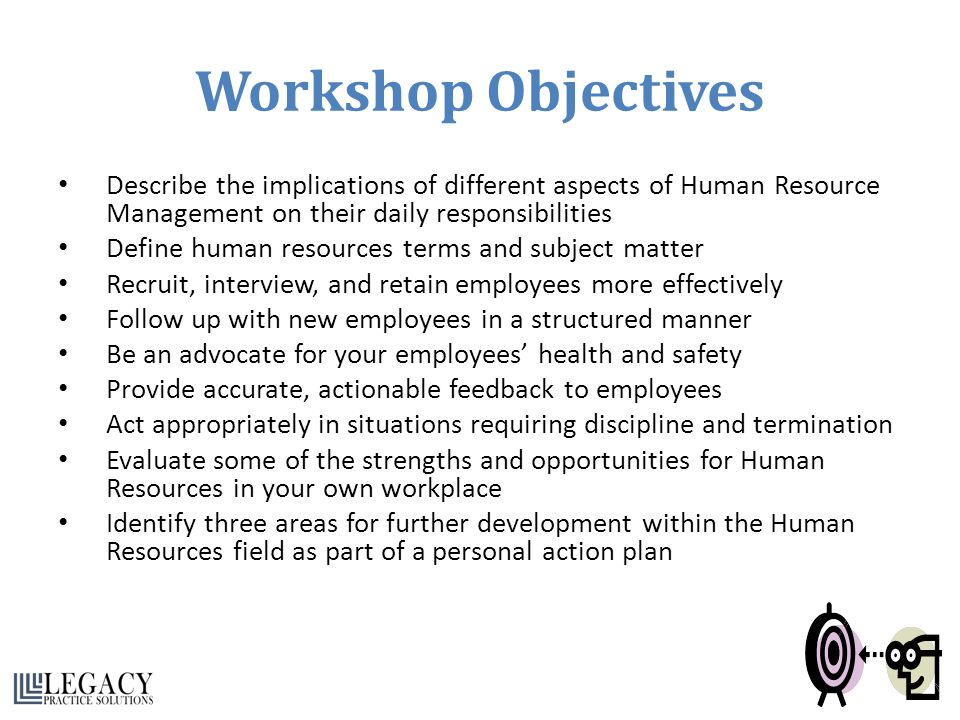 Workshop Objectives Describe the implications of different aspects of Human Resource Management on their daily responsibilities.
