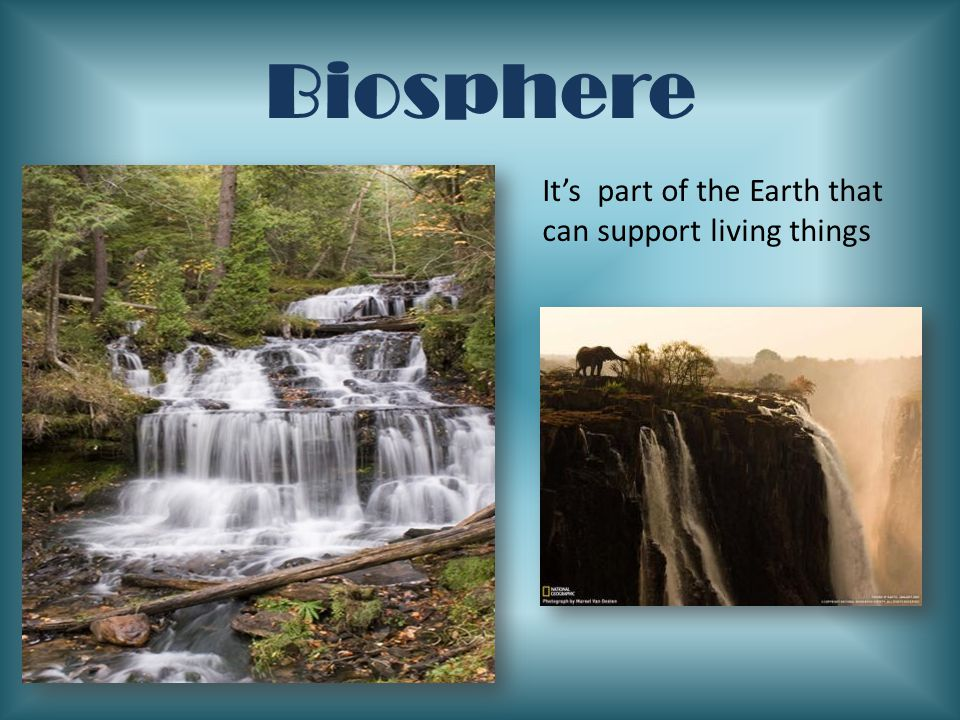Biosphere It's part of the Earth that can support living things
