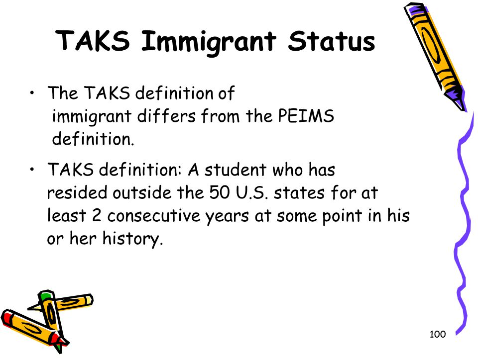 TAKS Immigrant Status The TAKS definition of immigrant differs from the PEIMS definition.