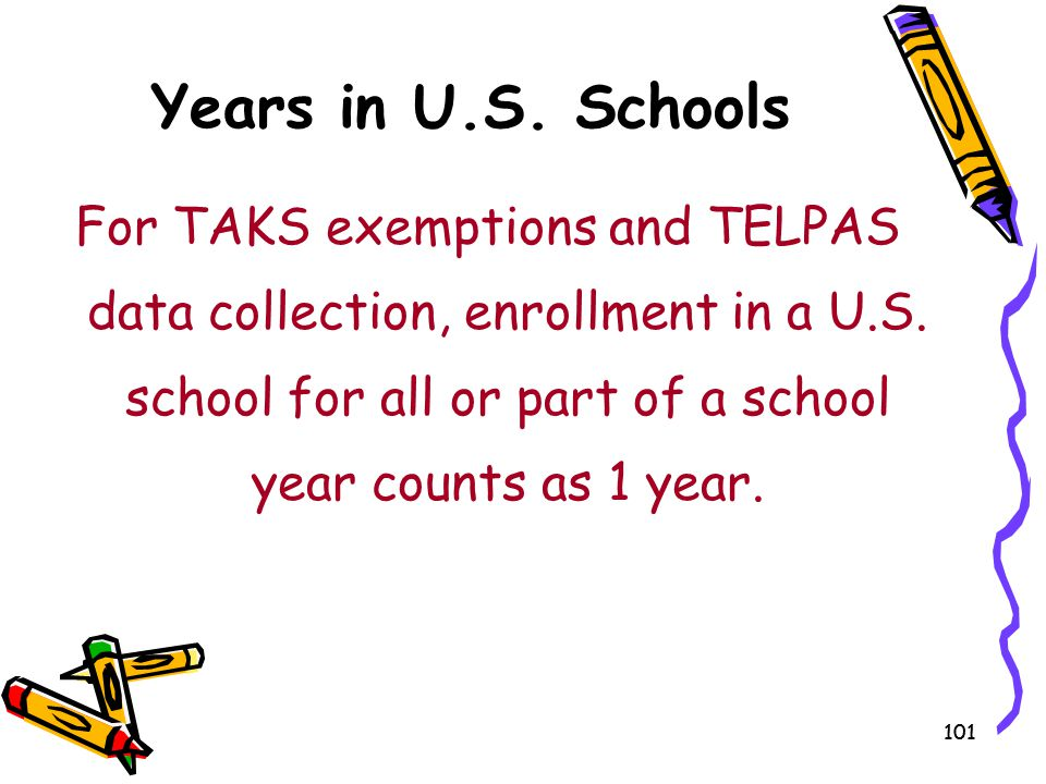 Years in U.S. Schools For TAKS exemptions and TELPAS data collection, enrollment in a U.S. school for all or part of a school year counts as 1 year.