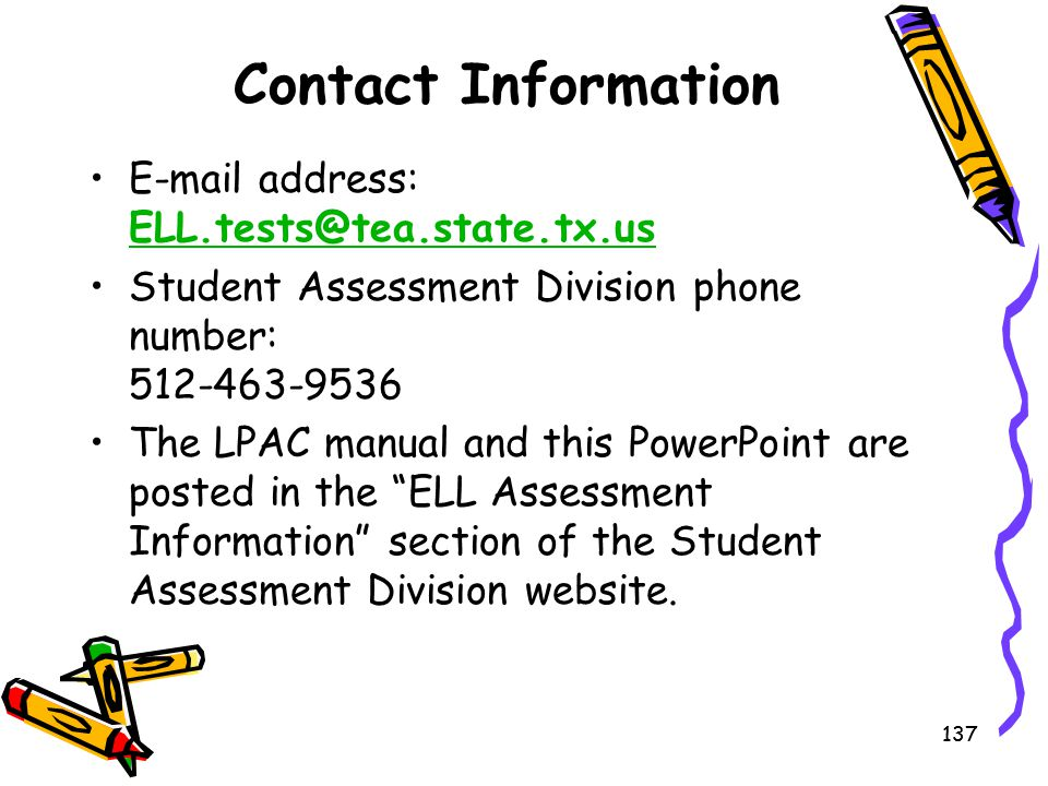 Contact Information E-mail address: ELL.tests@tea.state.tx.us. Student Assessment Division phone number: 512-463-9536.