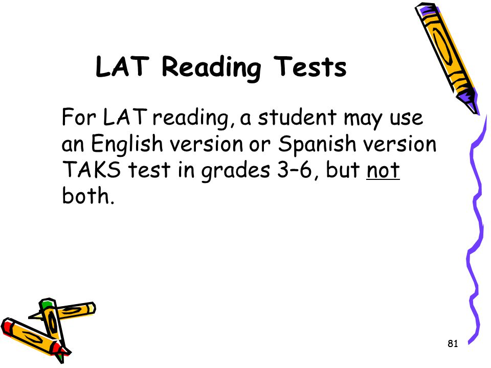 LAT Reading Tests For LAT reading, a student may use an English version or Spanish version TAKS test in grades 3–6, but not both.