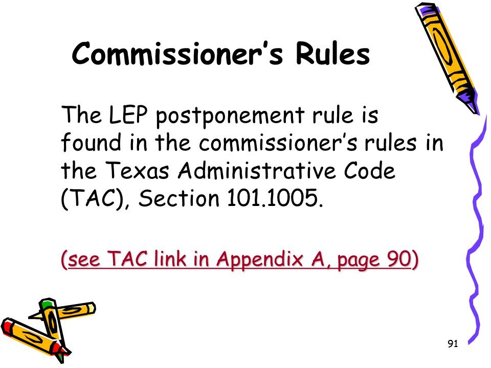 Commissioner's Rules The LEP postponement rule is found in the commissioner's rules in the Texas Administrative Code (TAC), Section 101.1005.