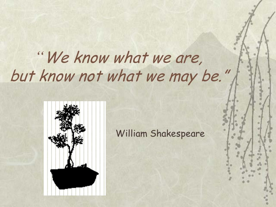 We know what we are, but know not what we may be.