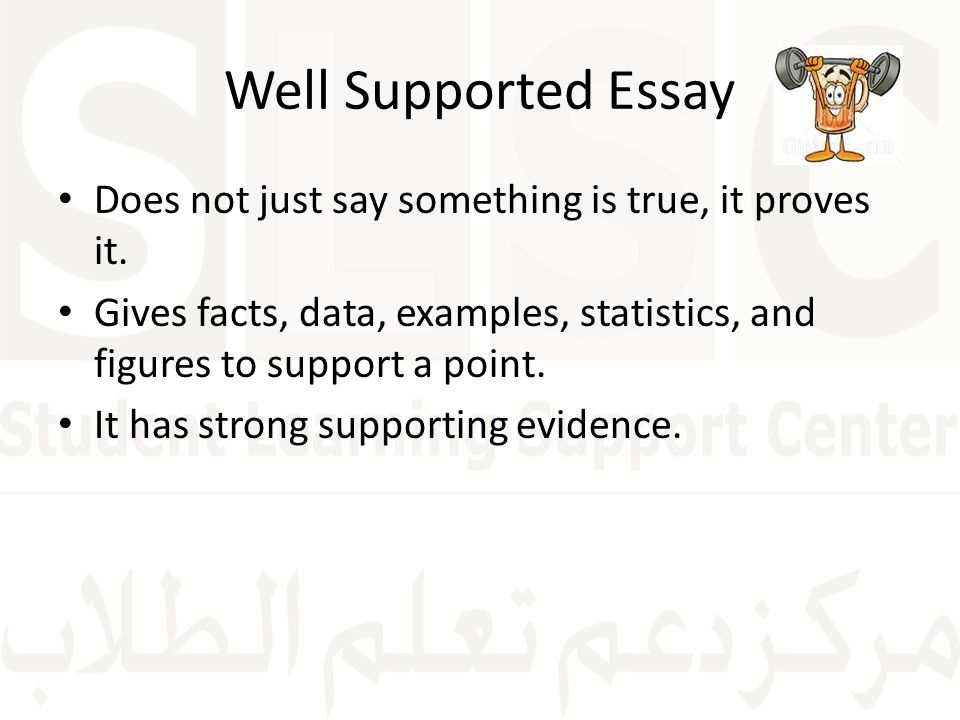 Well Supported Essay Does not just say something is true, it proves it. Gives facts, data, examples, statistics, and figures to support a point.