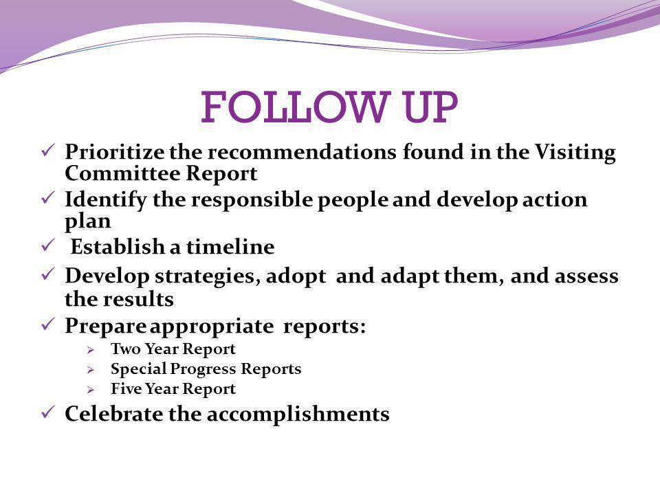 FOLLOW UP Prioritize the recommendations found in the Visiting Committee Report. Identify the responsible people and develop action plan.