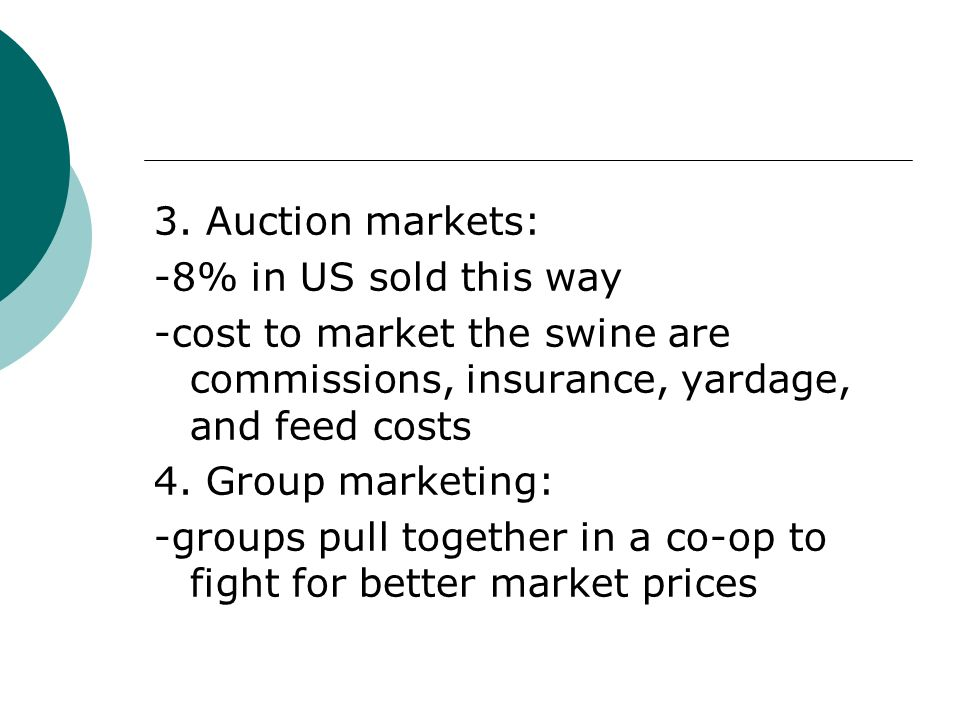 3. Auction markets: -8% in US sold this way. -cost to market the swine are commissions, insurance, yardage, and feed costs.