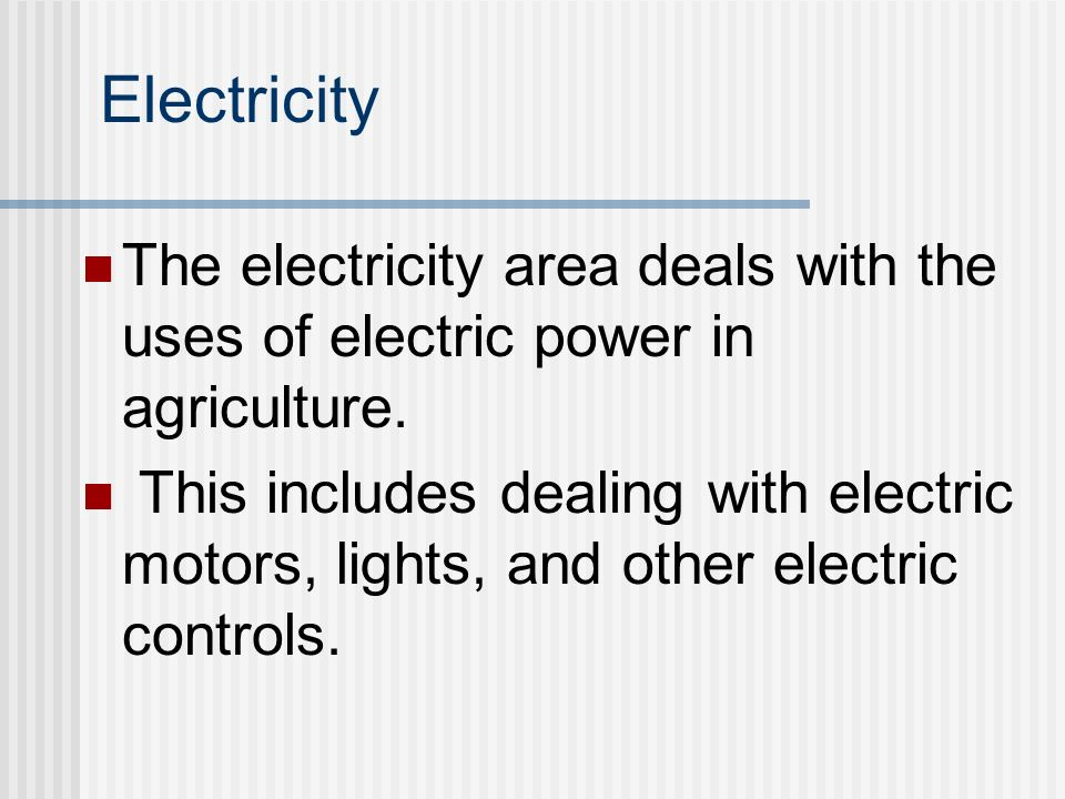 Electricity The electricity area deals with the uses of electric power in agriculture.