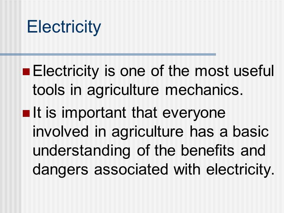 Electricity Electricity is one of the most useful tools in agriculture mechanics.