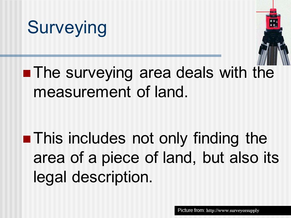 Surveying The surveying area deals with the measurement of land.