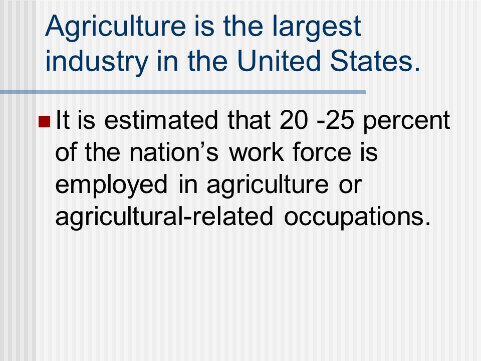 Agriculture is the largest industry in the United States.