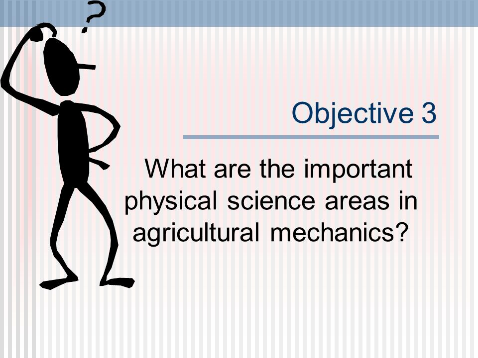 Objective 3 What are the important physical science areas in agricultural mechanics