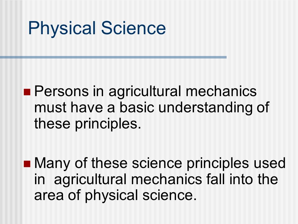 Physical Science Persons in agricultural mechanics must have a basic understanding of these principles.