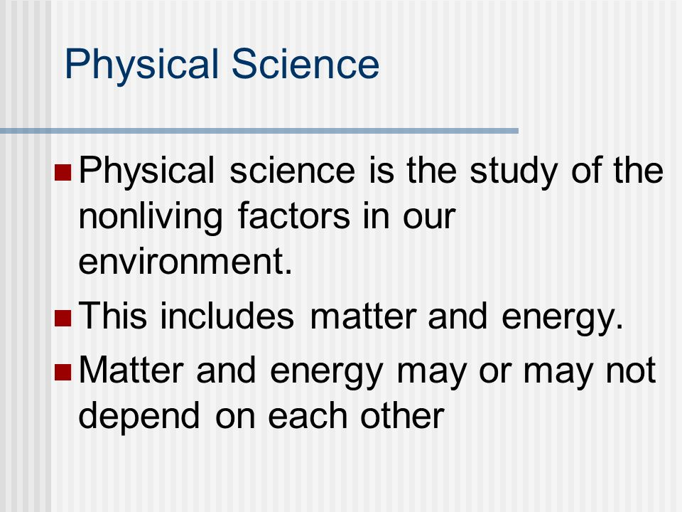 Physical Science Physical science is the study of the nonliving factors in our environment. This includes matter and energy.