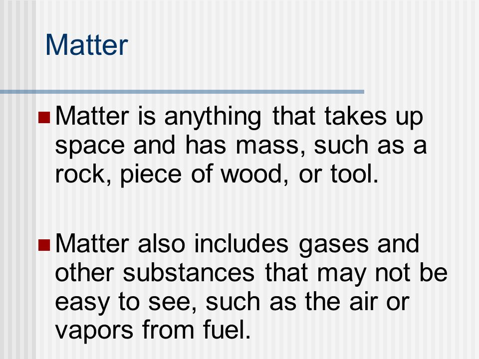 Matter Matter is anything that takes up space and has mass, such as a rock, piece of wood, or tool.