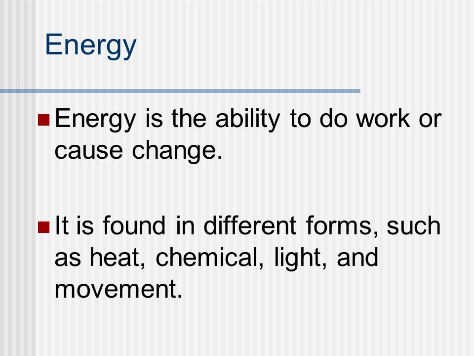 Energy Energy is the ability to do work or cause change.