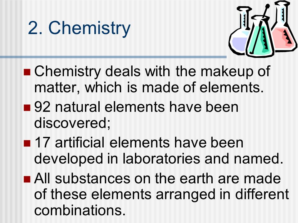 2. Chemistry Chemistry deals with the makeup of matter, which is made of elements. 92 natural elements have been discovered;