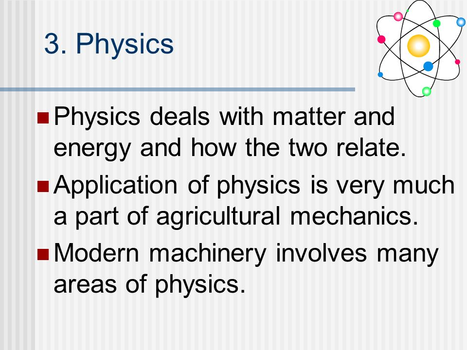 3. Physics Physics deals with matter and energy and how the two relate. Application of physics is very much a part of agricultural mechanics.
