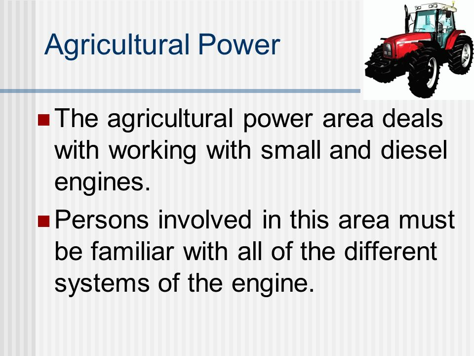 Agricultural Power The agricultural power area deals with working with small and diesel engines.
