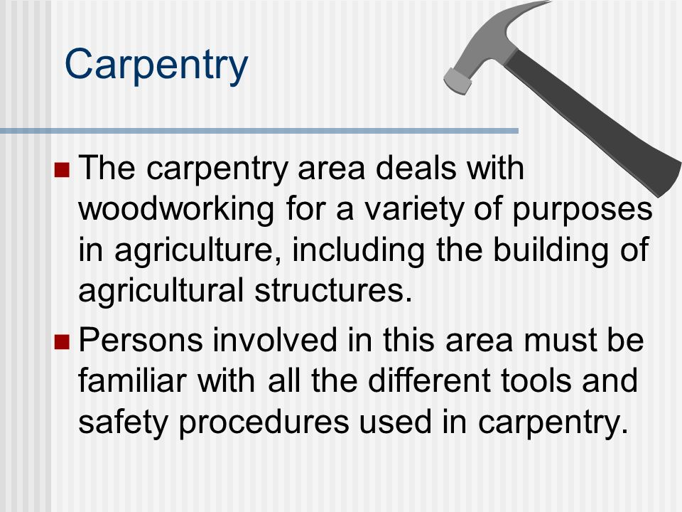 Carpentry The carpentry area deals with woodworking for a variety of purposes in agriculture, including the building of agricultural structures.