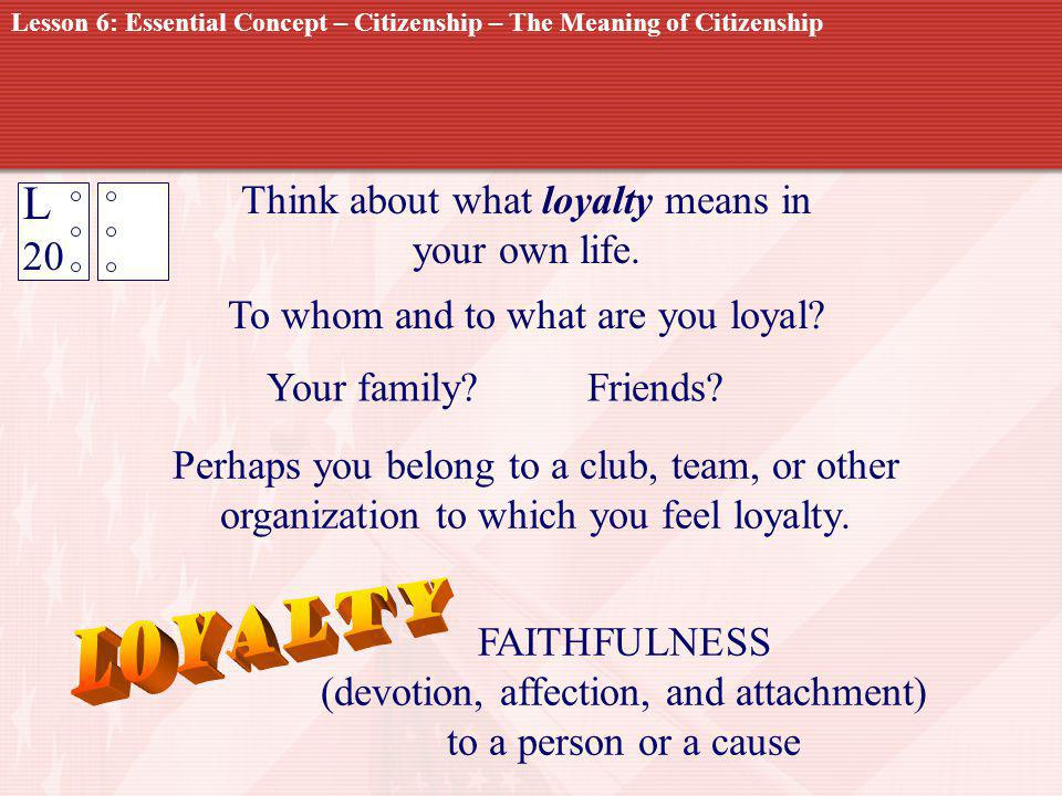 Loyalty L 20 Think about what loyalty means in your own life.