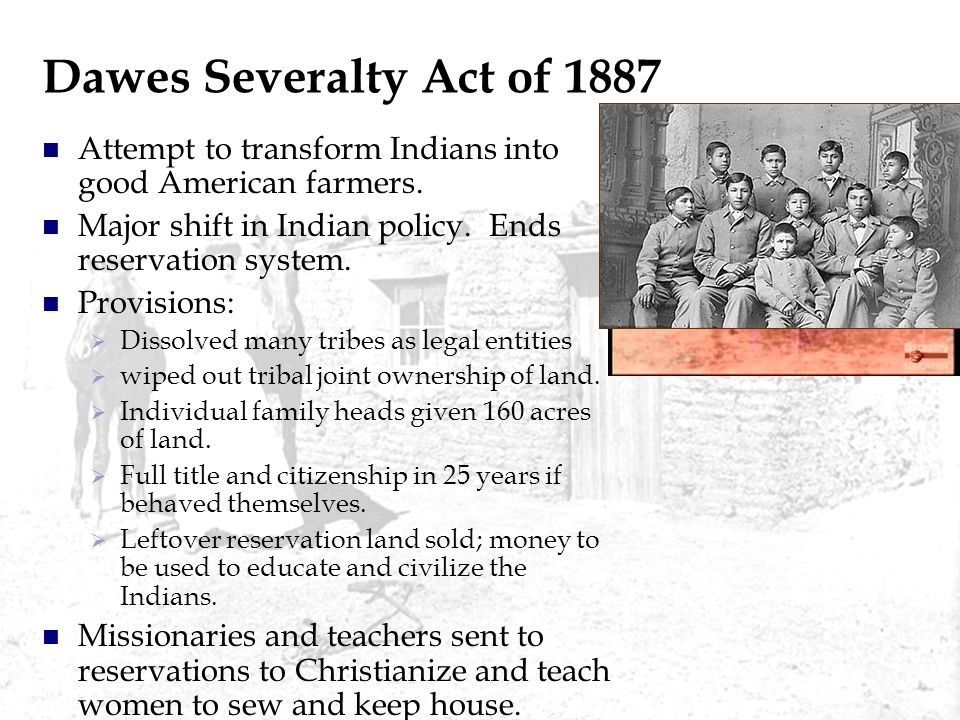 Dawes Severalty Act of 1887 Attempt to transform Indians into good American farmers. Major shift in Indian policy. Ends reservation system.