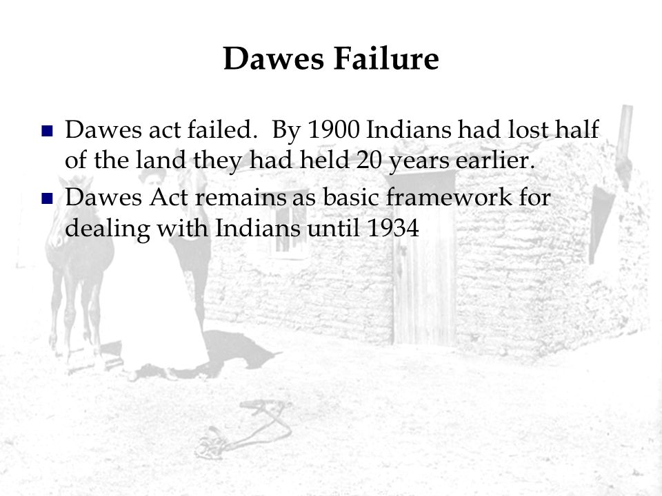 Dawes Failure Dawes act failed. By 1900 Indians had lost half of the land they had held 20 years earlier.