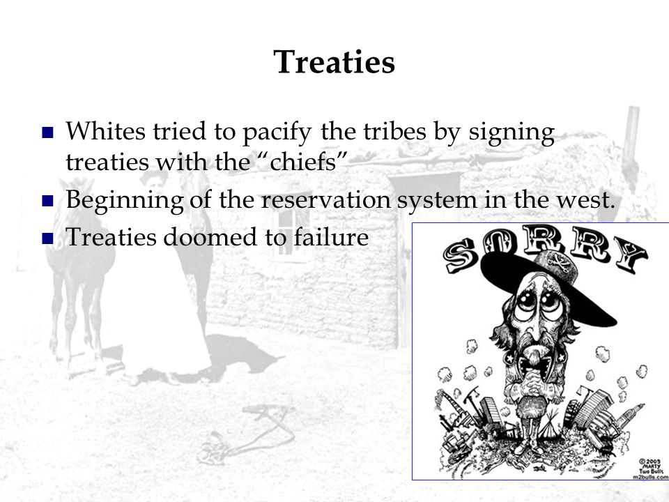 Treaties Whites tried to pacify the tribes by signing treaties with the chiefs Beginning of the reservation system in the west.