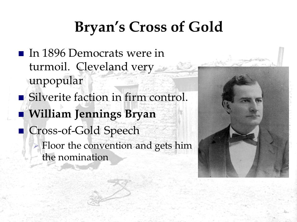 Bryan's Cross of Gold In 1896 Democrats were in turmoil. Cleveland very unpopular. Silverite faction in firm control.