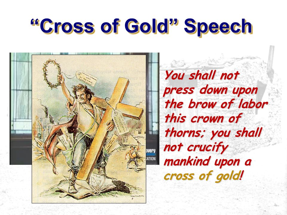 Cross of Gold Speech You shall not press down upon the brow of labor this crown of thorns; you shall not crucify mankind upon a cross of gold!