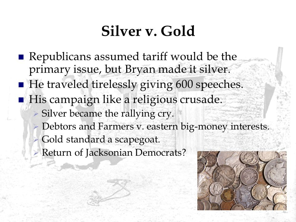 Silver v. Gold Republicans assumed tariff would be the primary issue, but Bryan made it silver. He traveled tirelessly giving 600 speeches.