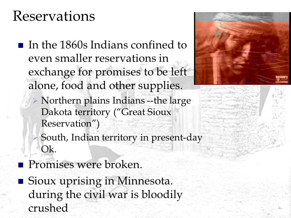 Reservations In the 1860s Indians confined to even smaller reservations in exchange for promises to be left alone, food and other supplies.