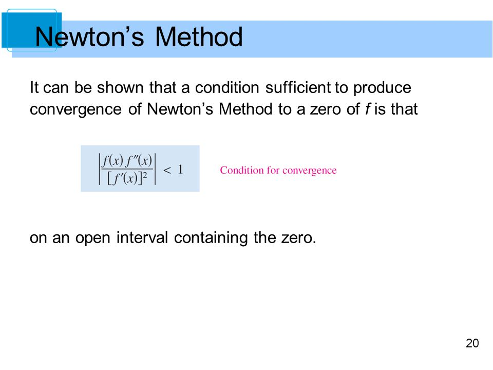 Newton's Method It can be shown that a condition sufficient to produce convergence of Newton's Method to a zero of f is that.