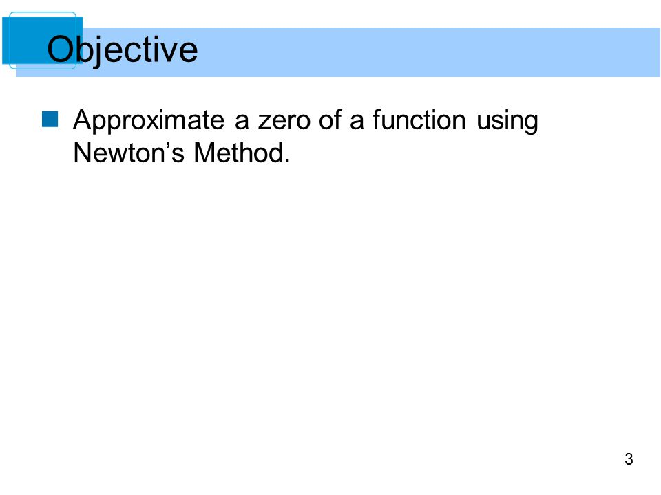 Objective Approximate a zero of a function using Newton's Method.