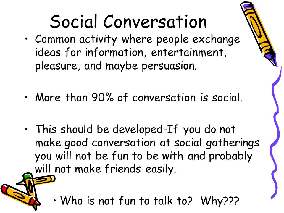 Social Conversation Common activity where people exchange ideas for information, entertainment, pleasure, and maybe persuasion.