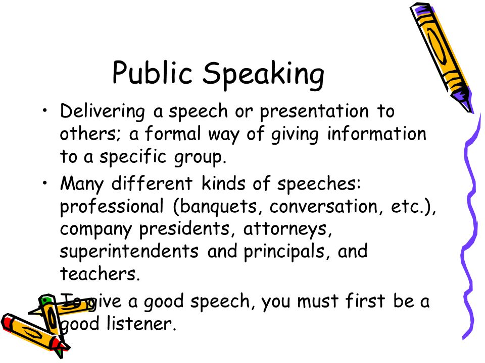Public Speaking Delivering a speech or presentation to others; a formal way of giving information to a specific group.