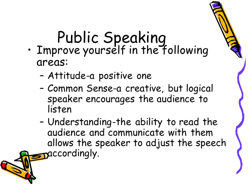 Public Speaking Improve yourself in the following areas: