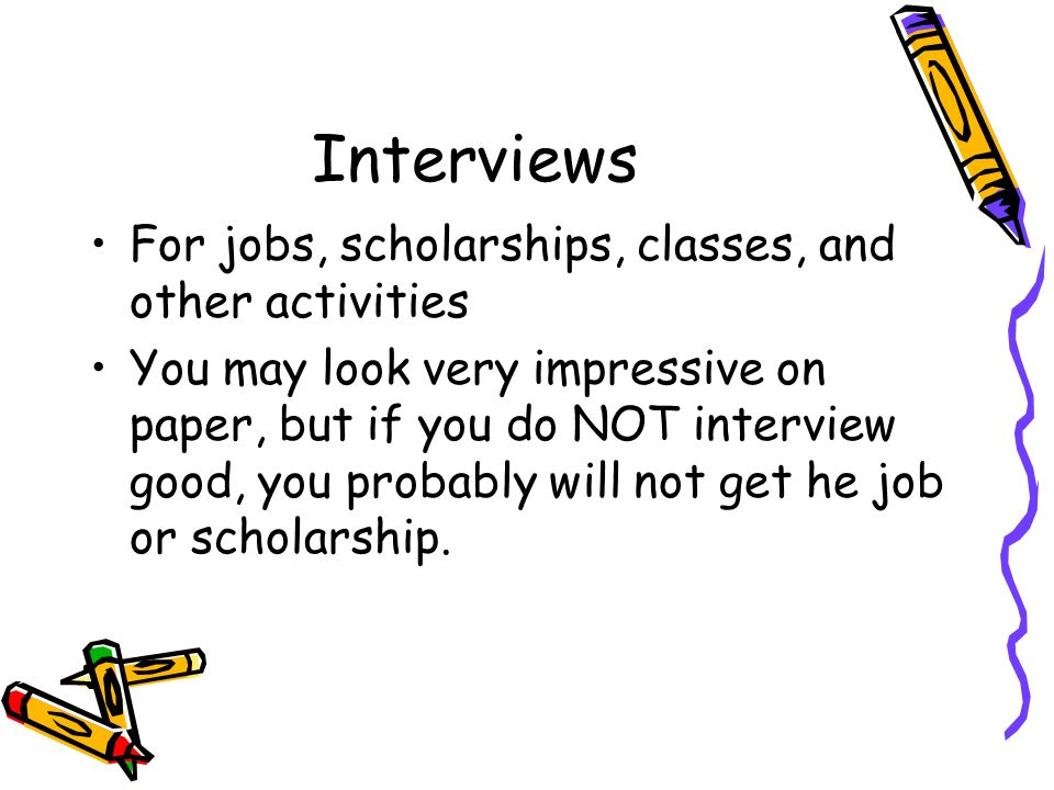 Interviews For jobs, scholarships, classes, and other activities