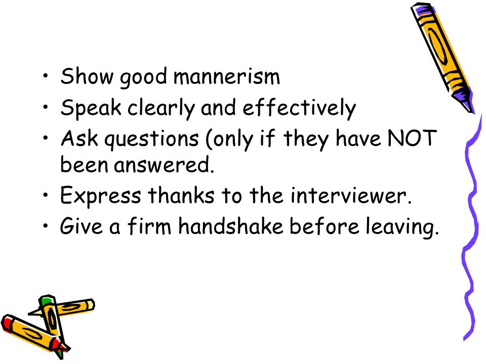 Show good mannerism Speak clearly and effectively. Ask questions (only if they have NOT been answered.